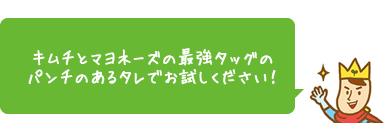 キムチとマヨネーズの最強タッグのパンチのあるタレでお試しください!